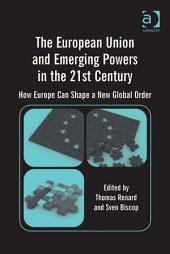 The European Union and Emerging Powers in the 21st Century: How Europe Can Shape a New Global Order