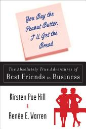 You Buy the Peanut Butter, I'll Get the Bread: The Absolutely True Adventures of Best Friends in Business