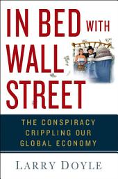 In Bed with Wall Street: The Conspiracy Crippling Our Global Economy