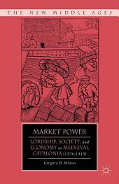 Market Power: Lordship, Society, and Economy in Medieval Catalonia (1276-1313)