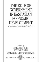 The Role of Government in East Asian Economic Development : Comparative Institutional Analysis: Comparative Institutional Analysis