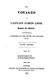 The Voyages of Captain James Cook Round the World: Comprehending a History of the South Sea Islands, &c. &c, Volume 2