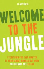 Welcome to the Jungle: Everything You Ever Wanted to Know about Bipolar but Were Too Freaked Out to Ask