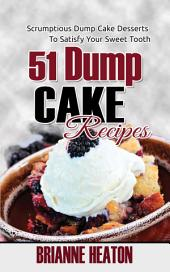51 Dump Cake Recipes: Scrumptious Dump Cake Desserts To Satisfy Your Sweet Tooth (dessert cook book, dump cake book, dump recipes books, cake baking cookbook, quick desserts, dump recipes, dump cakes quick & easy, dump cake recipes using cake mixes, quick and easy recipes)