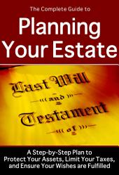 The Complete Guide to Planning Your Estate: A Step-by-step Plan to Protect Your Assets, Limit Your Taxes, and Ensure Your Wishes are Fulfilled
