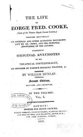The life of George Fred. Cooke: (late of the Theatre Royal, Covent Garden) composed principally from journals and other authentic documents left by Mr. Cooke, and the personal knowledge of the author, comprising original anecdotes of his theatrical contemporaries, his opinions on various dramatic writings, &c, Volume 1
