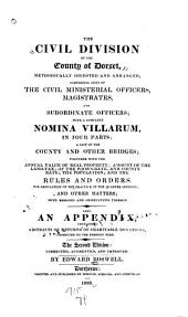 The civil divisions of the county of Dorset, methodically digested and arranged, comprising lists of the civil ministerial officers, magistrates, and subordinate officers: with a complete nomina villarum, in four parts; a list of the county and other bridges; together with the annual value of real property; amount of the land tax ... and the rules and orders for regulation of the practice of the quarter sessions ... Also, an appendix, containing abstracts of returns of charitable donations ...
