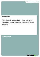 Film als Malerei mit Zeit - Entwürfe zum absoluten Film Walter Ruttmanns und Hans Richters