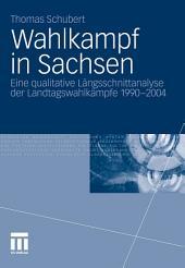 Wahlkampf in Sachsen: Eine qualitative Längsschnittanalyse der Landtagswahlkämpfe 1990-2004