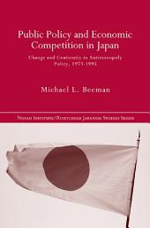Public Policy and Economic Competition in Japan: Change and Continuity in Antimonopoly Policy, 1973-1995