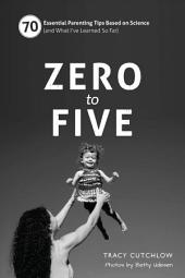 Zero to Five (black/white edition): 70 Essential Parenting Tips Based on Science (and What IÕve Learned So Far)
