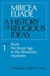 History of Religious Ideas, Volume 1: From the Stone Age to the Eleusinian Mysteries, Volume 1