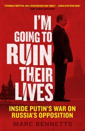 I'm Going to Ruin Their Lives: Inside Putin's War on Russia's Opposition
