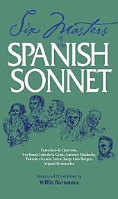 Six Masters of the Spanish Sonnet: Francisco de Quevedo, Sor Juana Inés de la Cruz, Antonio Machado, Federico García Lorca, Jorge Luis Borges, Miguel Hernández : Essays and Translations