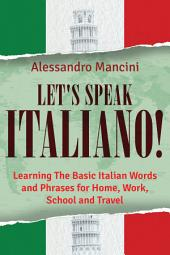 Let's Speak Italiano!: Learning The Basic Italian Words and Phrases for Home, Work, School and Travel