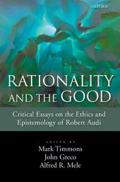 Rationality and the Good : Critical Essays on the Ethics and Epistemology of Robert Audi: Critical Essays on the Ethics and Epistemology of Robert Audi