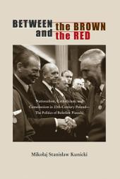Between the Brown and the Red: Nationalism, Catholicism, and Communism in Twentieth-Century Poland—The Politics of Bolesław Piasecki