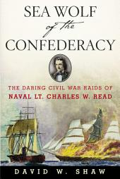 Sea Wolf of the Confederacy: The Daring Civil War Raids of Naval Lt. Charles W. Read