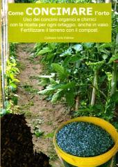 Come concimare l'orto. Uso dei concimi organici e chimici: Con la ricetta per ogni ortaggio, anche in vaso. Fertilizzare il terreno con il compost
