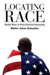Locating Race: Global Sites of Post-Colonial Citizenship