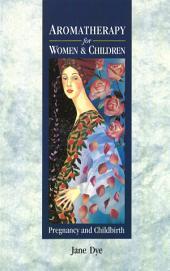 Aromatherapy For Women & Children: Pregnancy and Childbirth