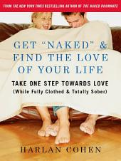 "Get ""Naked"" & Find the Love of Your Life: Take One Step Towards Love (While Fully Clothed & Totally Sober)"