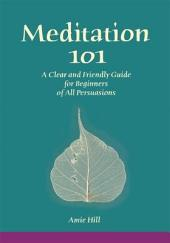Meditation 101: A Clear and Friendly Guide for Beginners of All Persuasions