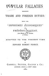 """Popular Fallacies Regarding Trade and Foreign Duties: Being the """"Sophismes Économiques"""" of Frédéric Bastiat, Adapted to the Present Time"""