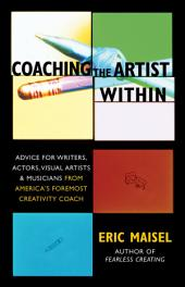 Coaching the Artist Within: Advice for Wrters, Actors, Visual Artists & Musicians from America's Foremost Creativity Coach
