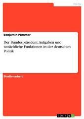 Der Bundespräsident. Aufgaben und tatsächliche Funktionen in der deutschen Politik