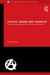 Justice, Order and Anarchy: The International Political Theory of Pierre-Joseph Proudhon