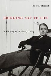 Bringing Art to Life: A Biography of Alan Jarvis