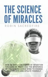 The Science of Miracles: How to Apply The Power of Intention, the Laws of Magic and the Mysteries of the Subconscious Mind to Change Your Beliefs and Update Yourself