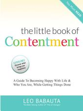 The Little Book of Contentment: A Guide To Bdecoming Happy With Life & Who You Are, While Getting Things Done