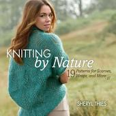 Knitting by Nature: 19 Patterns for Scarves, Wraps, and More