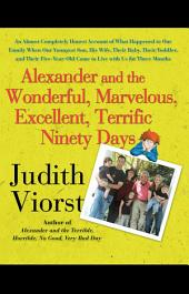 Alexander and the Wonderful, Marvelous, Excellent, Terrific Ninety Days: An Almost Completely Honest Account of What Happened to Our Family When Our Youngest Son, His Wife, Their Baby, Their Toddler, and Their Five-Year-Old Came to Live with Us for Three Months