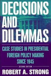 Decisions and Dilemmas: Case Studies in Presidential Foreign Policy Making Since 1945