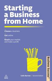 Starting a Business from Home: Choosing a Business, Getting Online, Reaching Your Market and Making a Profit, Edition 2