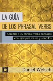 La Guía de los Phrasal Verbs: Aprende 105 phrasal verbs comunes con ejemplos claros y sencillos