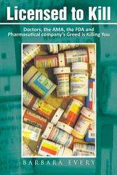Licensed to Kill: Doctors, the AMA, the FDA and Pharmasutical company's Greed is Killing You