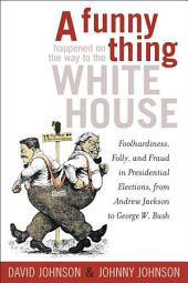 A Funny Thing Happened on the Way to the White House: Foolhardiness, Folly, and Fraud in Presidential Elections from Andrew Jackson to George W. Bush