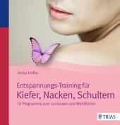 Entspannungs-Training für Kiefer, Nacken, Schultern: 10 Programme zum Loslassen und Wohlfühlen