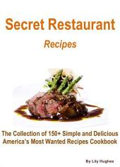 Secret Restaurant Recipes: The Collection of 150+ Simple and Delicious America's Most Wanted Recipes Cookbook