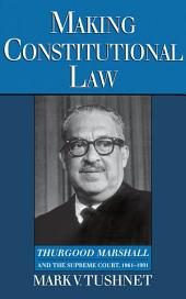 Making Constitutional Law : Thurgood Marshall and the Supreme Court, 1961-1991: Thurgood Marshall and the Supreme Court, 1961-1991