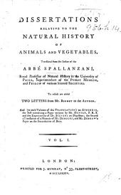 Dissertations Relative to the Natural History of Animals and Vegetables: Translated from the Italian of the Abbé Spallanzani, Royal Professor of Natural History in the University of Pavia, Superintendant of the Public Museum, and Fellow of Various Learned Societies. To which are Added Two Letters from Mr. Bonnet to the Author. And (to Each Volume of this Translation) an Appendix, the First Containing a Paper Written by Mr. Hunter, F. R. S. and the Experiments of Dr. Stevens on Digestion; the Second a Translation of a Memoir of Mr. Demours, and Mr. Debraw's Paper on the Fecundation of Bees. ...