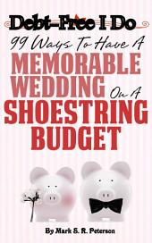 Debt Free I Do: 99 Ways To Have A Memorable Wedding On A Shoestring Budget
