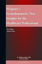 Wegener's Granulomatosis: New Insights for the Healthcare Professional: 2011 Edition: ScholarlyPaper