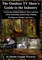 The Outdoor TV Show's Guide to the Industry: Secrets the Outdoor Industry Won't Tell You About Marketing, Sponsorship, Filming, Working on a Budget, and more...