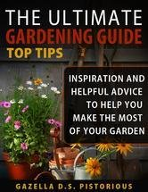 The Ultimate Gardening Guide Top Tips:Inspiration and Helpful Advice to Help You Make the Most of your Garden (Planting, Gardening, Vegetables, Garden, Marketing, Business)