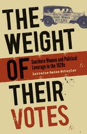 Weight of Their Votes: Southern Women and Political Leverage in the 1920s: Southern Women and Political Leverage in The 1920s